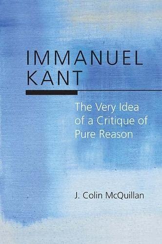 Immanuel Kant - The Very Idea of a Critique of Pure Reason: J. Colin McQuillan