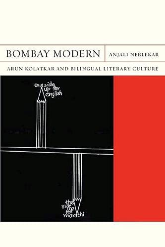 Bombay Modern - Arun Kolatkar and Bilingual Literary Culture: Anjali Nerlekar