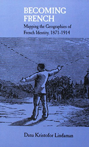Becoming French - Mapping the Geographies of French Identity, 1871-1914: Dana Kristofor Lindaman