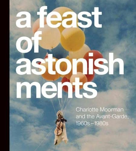 A Feast of Astonishments: Charlotte Moorman and the Avant-Garde, 1960s-1980s: Corrin, Lisa Graziose...