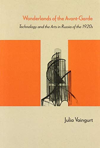 Wonderlands of the Avant-Garde: Technology and the Arts in Russia of the 1920s: Julia Vaingurt