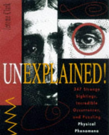 Unexplained! : 347 Strange Sightings, Incredible Occurrences, And Puzzling Physical Phenomena