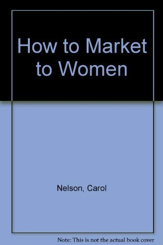 How to Market to Women: Understanding and: Nelson, Carol, Lear,