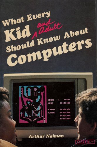 What Every Kid and Adult Should Know About Computers (9780810463363) by Arthur Naiman