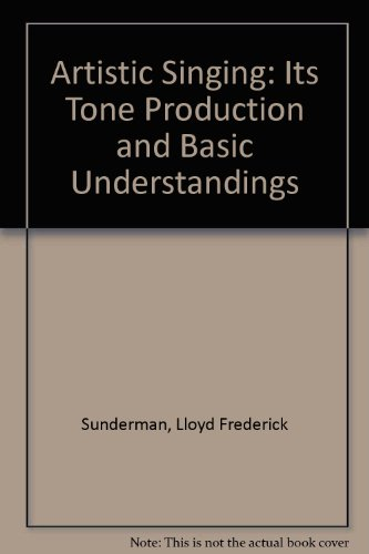 Artistic Singing: Its Tone Production and Basic Understandings: Sunderman, Lloyd Frederick