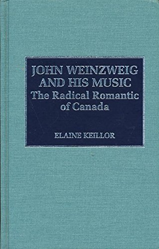 John Weinzweig and His Music: The Radical Romantic of Canada (Hardback): Elaine Keillor