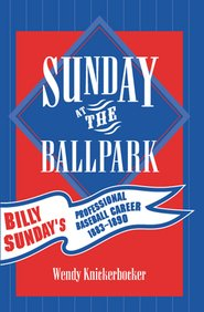 Sunday at the Ballpark; Billy Sunday's Professional Baseball Career 1883-1890 (American Sports Hi...