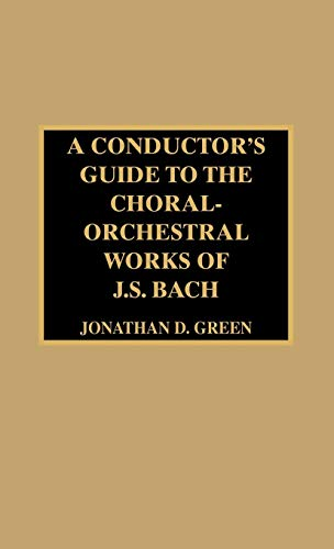A Conductors Guide to the Choral-Orchestral Works of J. S. Bach: Jonathan D. Green