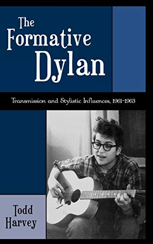 The Formative Dylan: Transmission and Stylistic Influences 1961-1963: Harvey, Todd