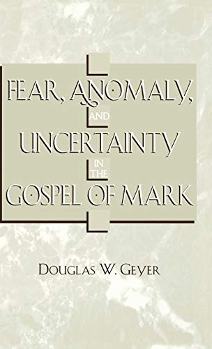 Fear, Anomaly and Uncertainty in the Gospel of Mark (Hardback): Douglas W. Geyer