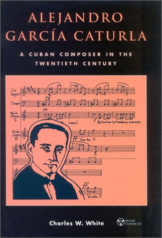 Alejandro Garcia Caturla: A Cuban Composer in the Twentieth Century (Mixed media product): Charles ...