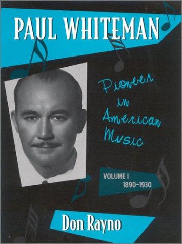 Paul Whiteman: Pioneer in American Music. Volume I: 1890-1930.: Don Rayno.