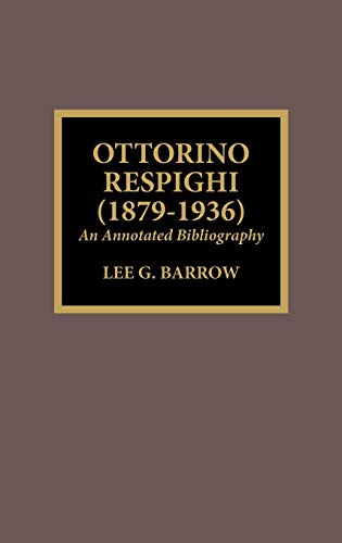 Ottorino Respighi (1879-1936): An Annotated Bibliography (Hardback): Lee G. Barrow