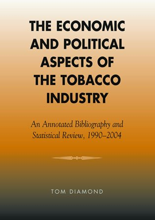 9780810851610: The Economic and Political Aspects of the Tobacco Industry: An Annotated Bibliography and Statistical Review, 1990-2004