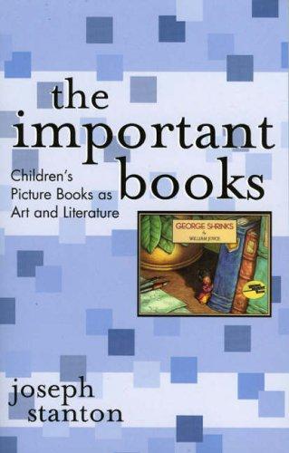 The Important Books: Children's Picture Books as Art and Literature: Stanton, Joseph
