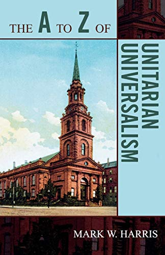 The A to Z of Unitarian Universalism (The A to Z Guide Series): Harris, Mark W.