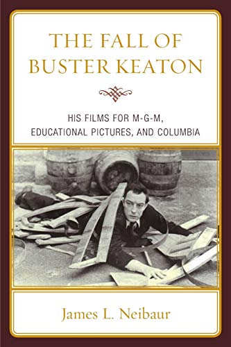 The Fall of Buster Keaton: His Films for MGM, Educational Pictures, and Columbia: James L. Neibaur