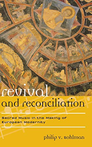 Revival and Reconciliation: Sacred Music in the Making of European Modernity (Hardback): Philip V. ...