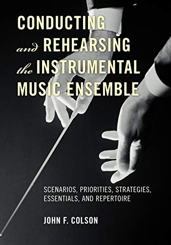 9780810882607: Conducting and Rehearsing the Instrumental Music Ensemble: Scenarios, Priorities, Strategies, Essentials, and Repertoire