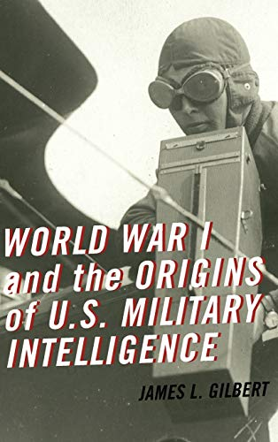 World War I and the Origins of U.S. Military Intelligence (0810884593) by James L. Gilbert
