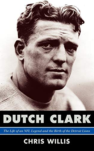 Dutch Clark: The Life of an NFL Legend and the Birth of the Detroit Lions: Willis, Chris