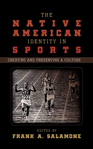 The Native American Identity in Sports: Creating and Preserving a Culture: Salamone, Frank A. (...