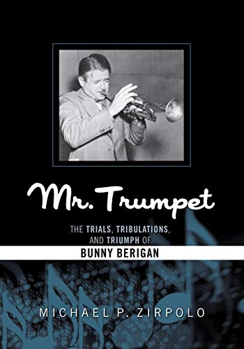 Mr. Trumpet: The Trials, Tribulations, and Triumph of Bunny Berigan (Studies in Jazz): Zirpolo, ...