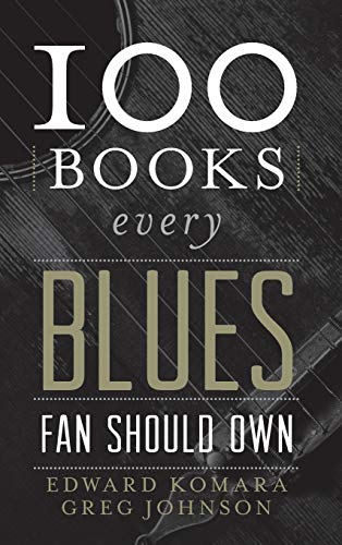 100 Books Every Blues Fan Should Own: Komara, Edward; Johnson, Greg