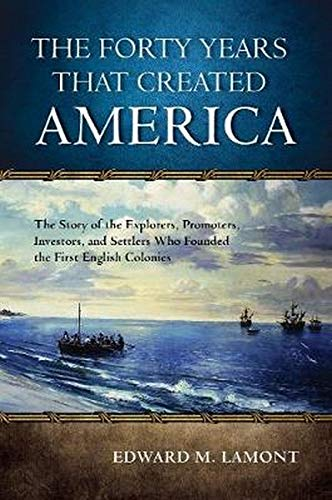 9780810896079: The Forty Years that Created America: The Story of the Explorers, Promoters, Investors, and Settlers Who Founded the First English Colonies