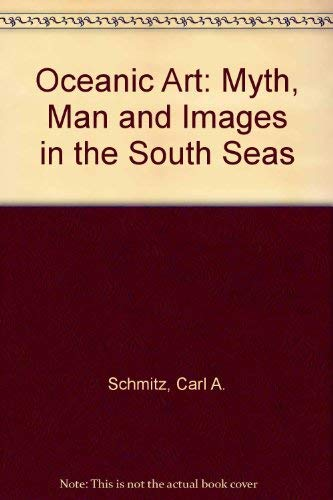 Oceanic Art: Myth, Man, and Image in the South Seas: Schmitz, Carl A.