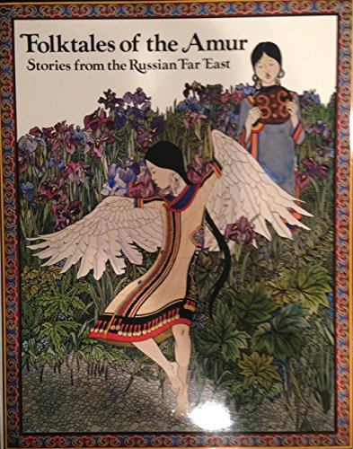 FOLKTALES FROM THE AMUR: STORIES FROM THE RUSSIAN FAR EAST: Nagishkin, Dmitri.