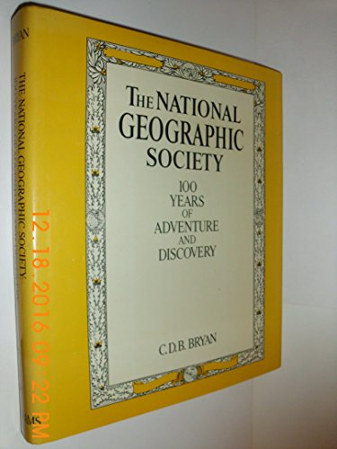 The National Geographic Society: 100 Years of Adventure and Discovery: Bryan, C. D. B.