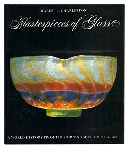 Masterpieces of Glass : A World History from the Corning Museum of Glass: Charleston, Robert J.