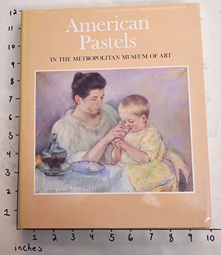 AMERICAL PASTELS IN THE METROPOLITAN MUSEUM OF ART: Bolger, Doreen ; Mary Wayne Fritzsche ; ...