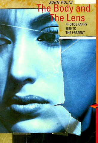 The Body and the Lens: Photography 1839 to the Present: Pultz, John