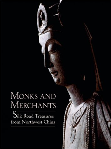 Monks and Merchants: Silk Road Treasures from Northwest China: Juliano, Annette L., Lerner, Judith ...