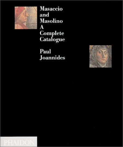Masaccio and Masolino: A Complete Catalogue: Joannides, Paul, Masaccio, Masolino