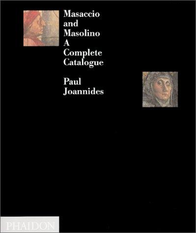 Masaccio and Masolino: A Complete Catalogue: Joannides, Paul