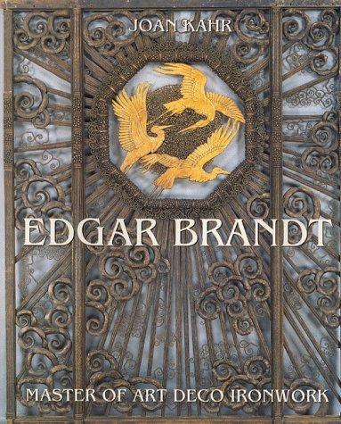 Edgar Brandt: Master of Art Deco Ironwork: Kahr, Joan