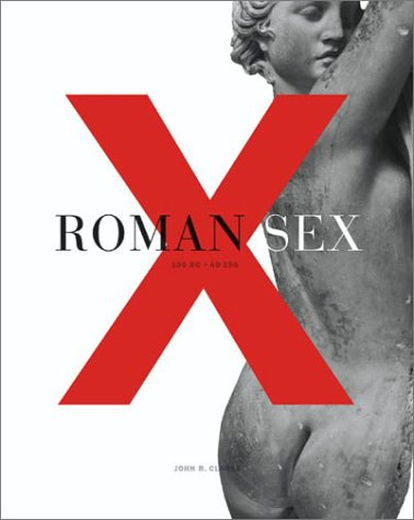 Roman Sex: 100 BC-AD 250: CLARKE, John R.