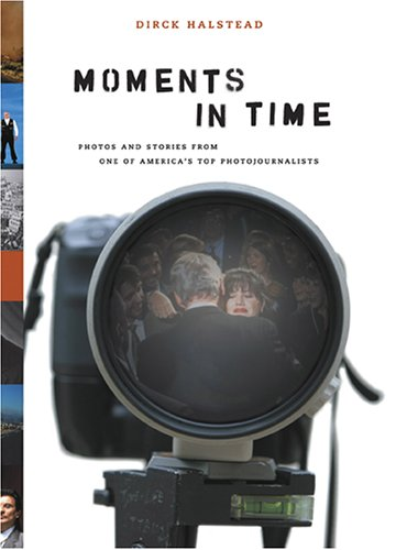 Moments in Time: Photos and Stories From One of America's Top Photojournalists: Halstead, ...