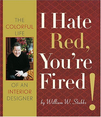 I Hate Red, You're Fired!: The Colorful Life Of An Interior Designer: Stubbs, William W.