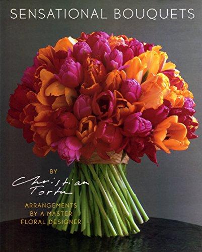 9780810957312: Sensational Bouquets by Christian Tortu: Arrangements by a Master Floral Designer