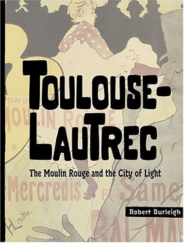 Toulouse-Lautrec: The Moulin Rouge and the City: Burleigh, Robert