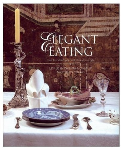 Elegant Eating: Four Hundred Years of Dining in Style: Glanville, Philippa, Young, Hilary
