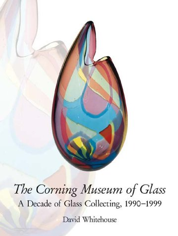 The Corning Museum of Glass: A Decade of Glass Collecting 1900-1999