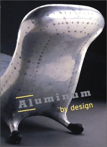 Aluminum By Design: Sarah Nichols; Paola Antonelli; Robert Friedel; Penny Sparke; Dennis Doordan; ...
