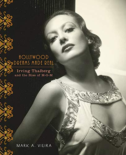 Hollywood Dreams Made Real: Irving Thalberg and the Rise of M-G-M: Mark A. Vieira