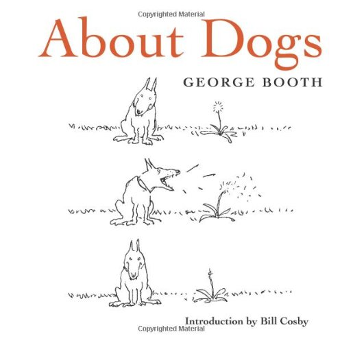 About Dogs 9780810983618 Cartoonist George Booth has spent four decades at the New Yorker constructing a universe so distinct, it would be immediately identifiable even without his signature on the bottom of the panel. In Booth's world a bare lightbulb dangles precariously . . . a frayed carpet barely covers the living room floor . . . flies buzz . . . a couple speaks matter-of-factly . . . a man looks up from behind his newspaper. And somewhere, in the foreground or off to the side, a dog twitches involuntarily. In Booth's cartoons dogs act as a Greek chorus, serving as a proxy for the reader by pointing out the mundane absurdity of life that is obviously lost on their owners. This 40th-anniversary collection highlights George Booth's best and funniest dog cartoons with a special introduction by Bill Cosby.