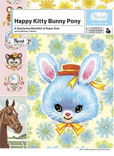 Happy Kitty Bunny Pony: A Saccharine Mouthful of Super Cute (0810992000) by Popink; Charles S. Anderson Design Company; Michael J. Nelson